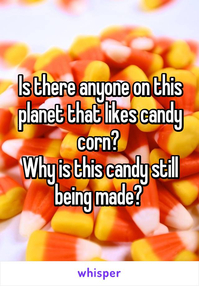 Is there anyone on this planet that likes candy corn?  Why is this candy still being made?