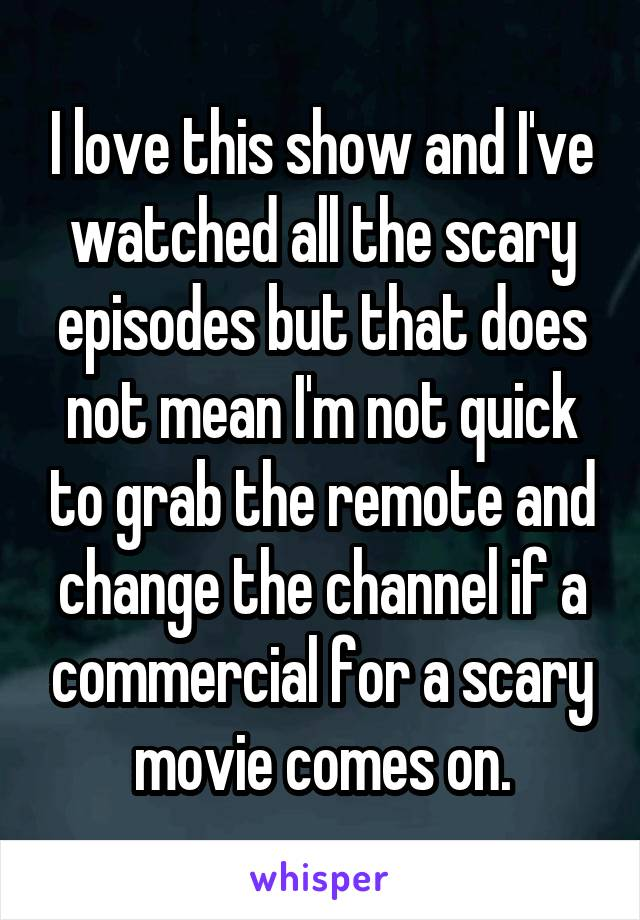 I love this show and I've watched all the scary episodes but that does not mean I'm not quick to grab the remote and change the channel if a commercial for a scary movie comes on.