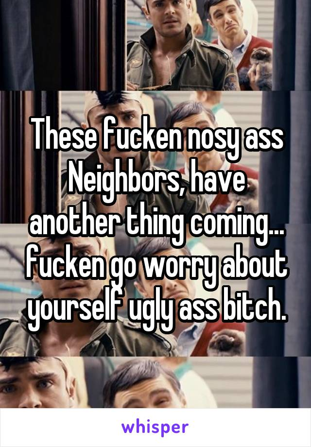 These fucken nosy ass Neighbors, have another thing coming... fucken go worry about yourself ugly ass bitch.