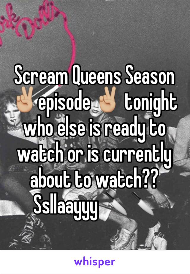 Scream Queens Season ✌🏼️episode ✌🏼️ tonight who else is ready to watch or is currently about to watch?? Ssllaayyy 🔪🔪