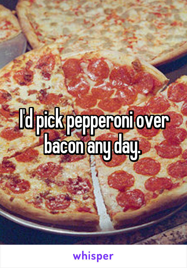 I'd pick pepperoni over bacon any day.