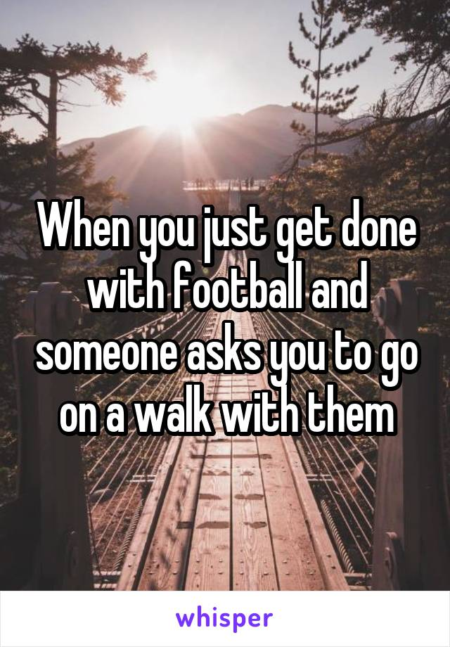 When you just get done with football and someone asks you to go on a walk with them
