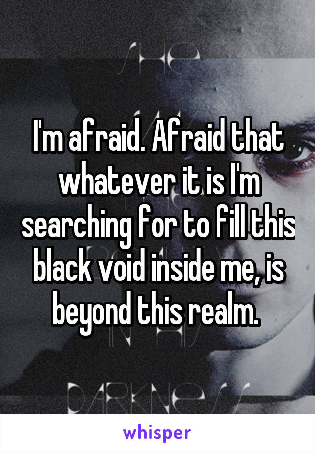 I'm afraid. Afraid that whatever it is I'm searching for to fill this black void inside me, is beyond this realm.