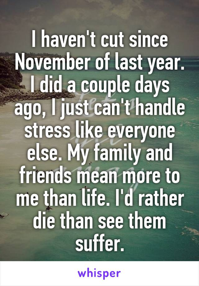I haven't cut since November of last year. I did a couple days ago, I just can't handle stress like everyone else. My family and friends mean more to me than life. I'd rather die than see them suffer.