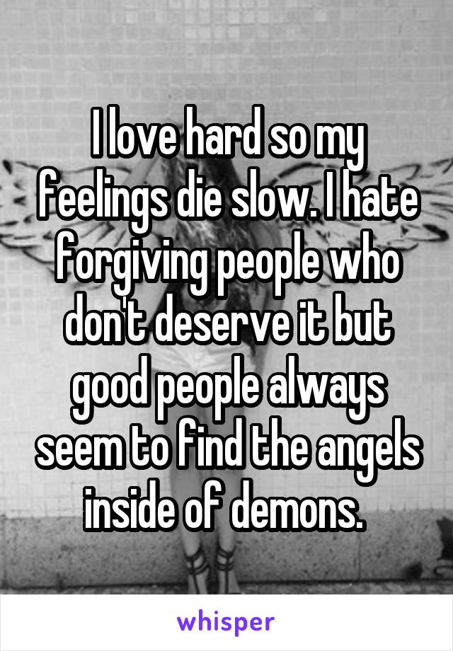 I love hard so my feelings die slow. I hate forgiving people who don't deserve it but good people always seem to find the angels inside of demons.