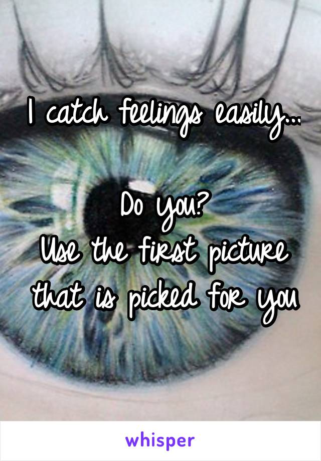 I catch feelings easily...  Do you? Use the first picture that is picked for you