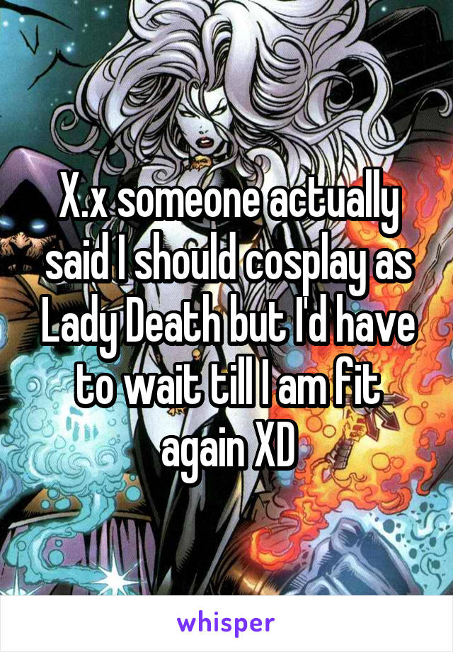 X.x someone actually said I should cosplay as Lady Death but I'd have to wait till I am fit again XD