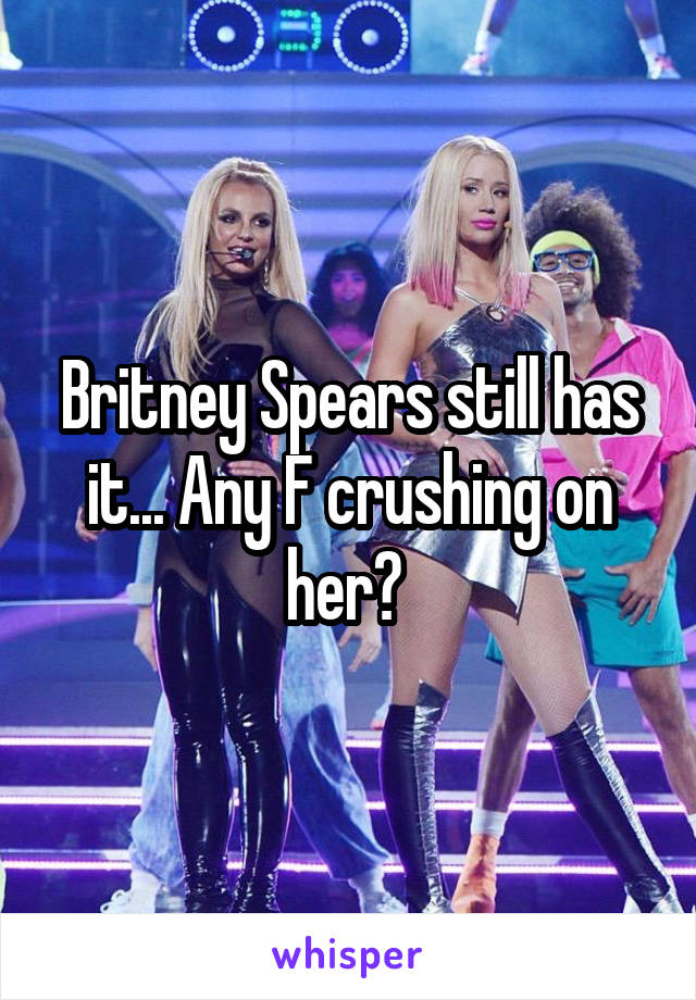 Britney Spears still has it... Any F crushing on her?