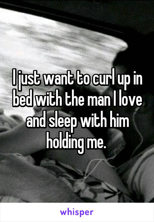 I just want to curl up in bed with the man I love and sleep with him holding me.