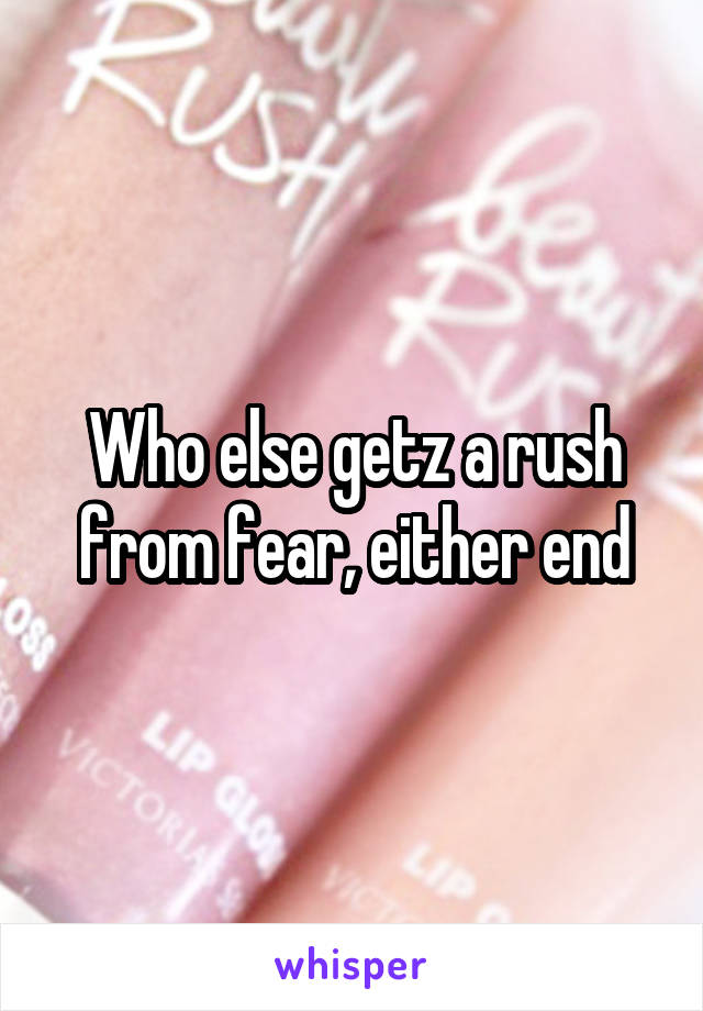 Who else getz a rush from fear, either end
