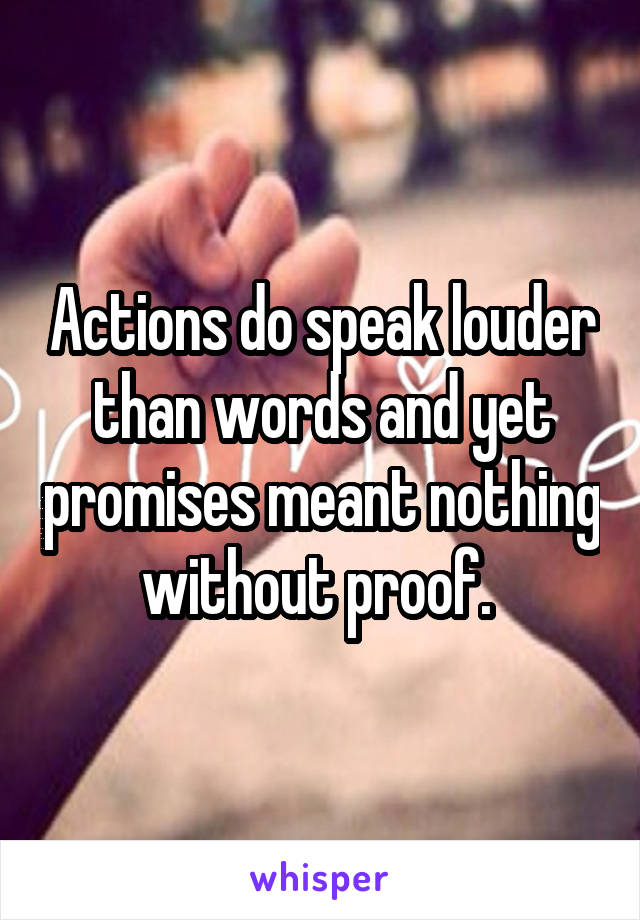 Actions do speak louder than words and yet promises meant nothing without proof.