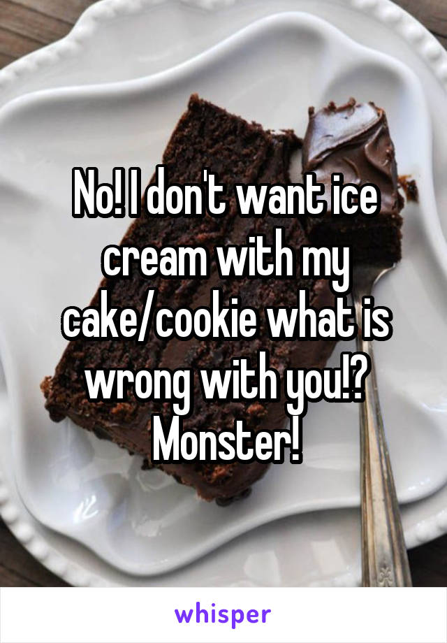 No! I don't want ice cream with my cake/cookie what is wrong with you!? Monster!