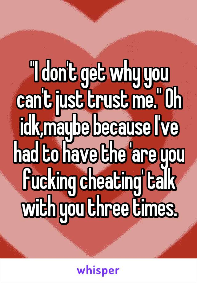 """""""I don't get why you can't just trust me."""" Oh idk,maybe because I've had to have the 'are you fucking cheating' talk with you three times."""
