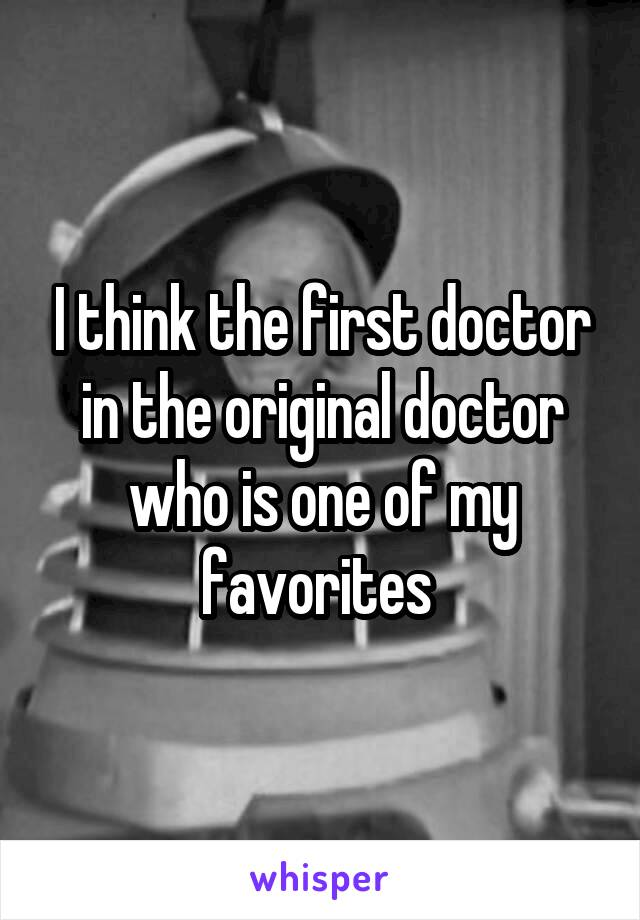 I think the first doctor in the original doctor who is one of my favorites