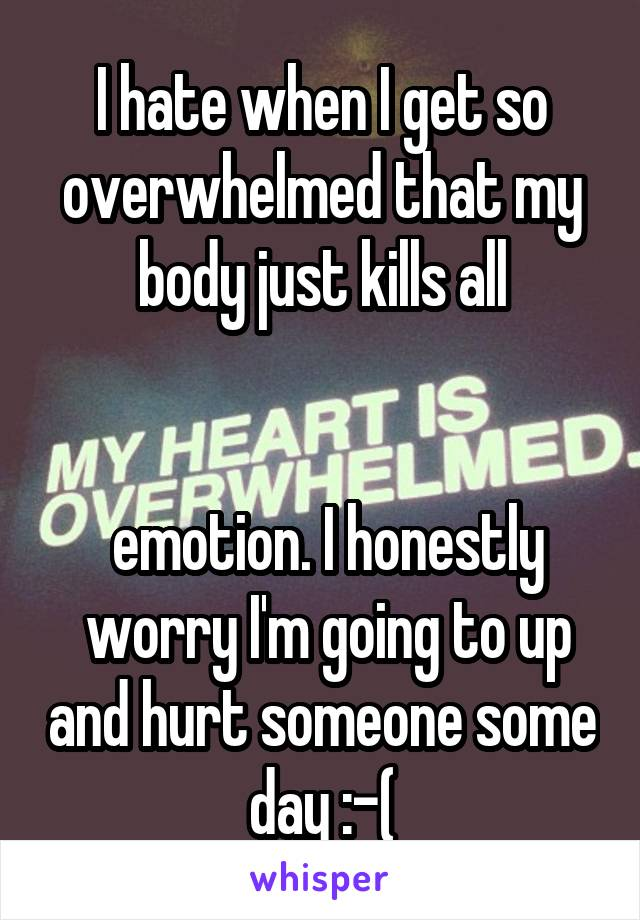I hate when I get so overwhelmed that my body just kills all    emotion. I honestly  worry I'm going to up and hurt someone some day :-(