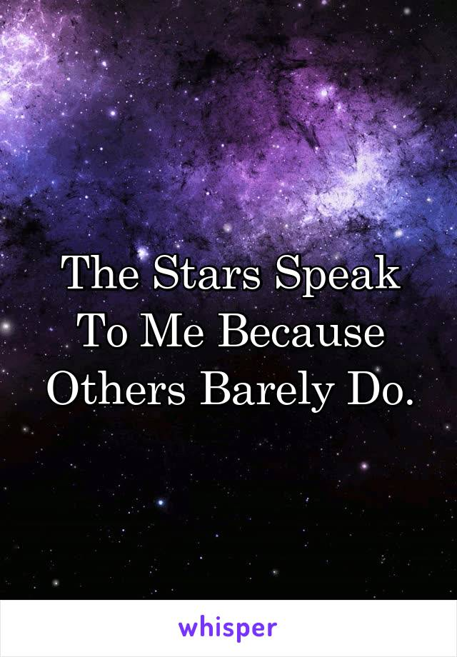 The Stars Speak To Me Because Others Barely Do.