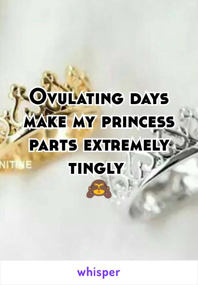 Ovulating days make my princess parts extremely tingly  🙈