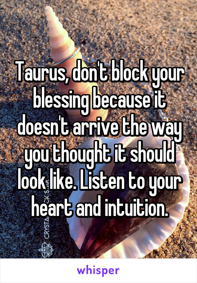 Taurus, don't block your blessing because it doesn't arrive the way you thought it should look like. Listen to your heart and intuition.
