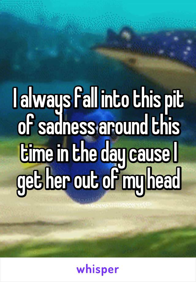 I always fall into this pit of sadness around this time in the day cause I get her out of my head
