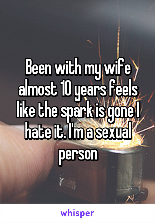 Been with my wife almost 10 years feels like the spark is gone I hate it. I'm a sexual person