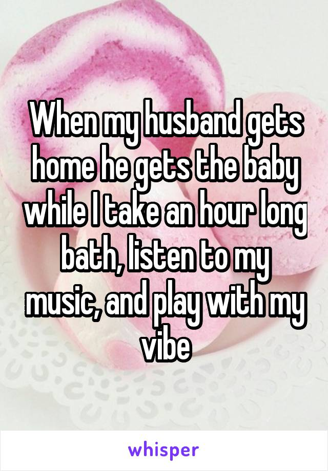 When my husband gets home he gets the baby while I take an hour long bath, listen to my music, and play with my vibe
