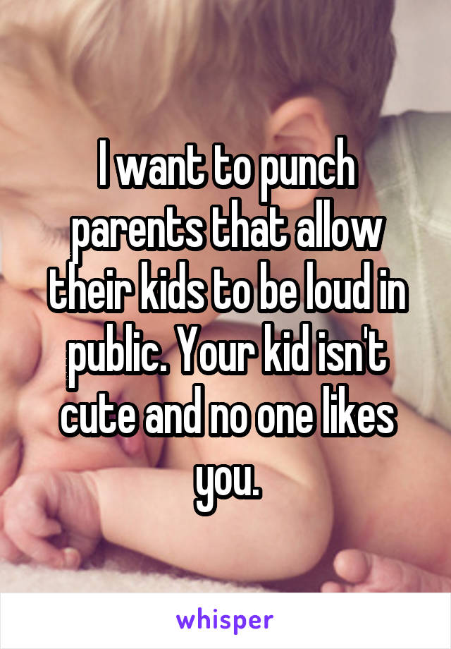 I want to punch parents that allow their kids to be loud in public. Your kid isn't cute and no one likes you.