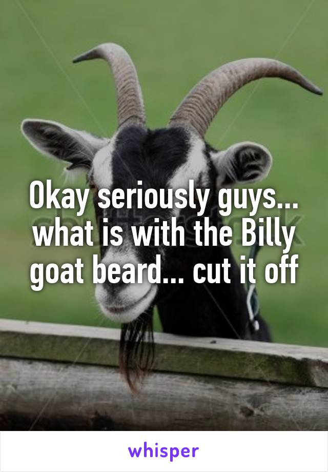 Okay seriously guys... what is with the Billy goat beard... cut it off