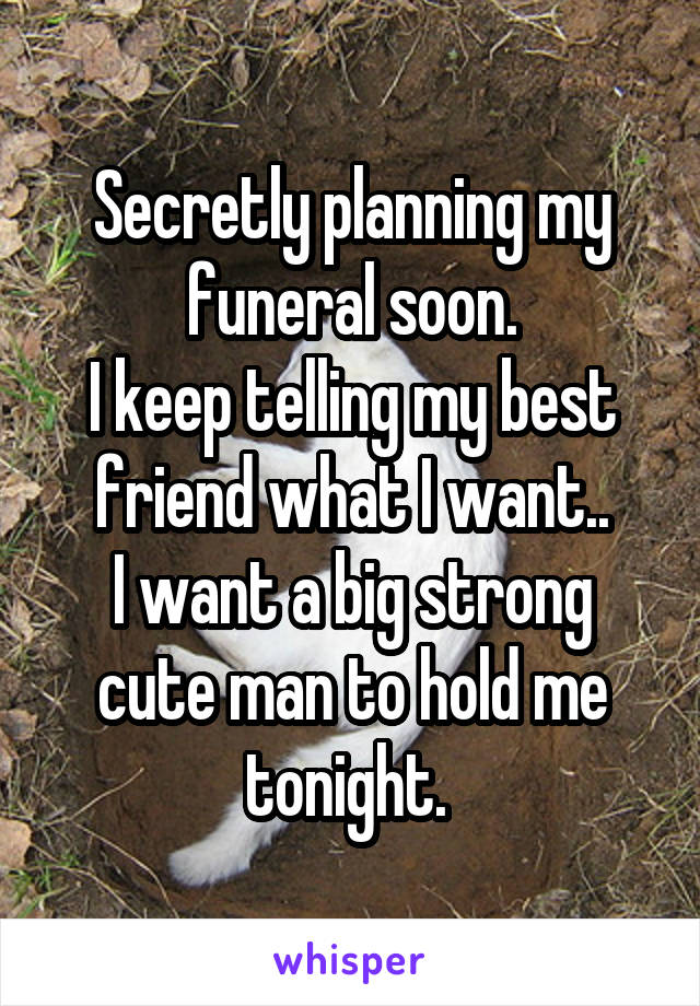 Secretly planning my funeral soon. I keep telling my best friend what I want.. I want a big strong cute man to hold me tonight.