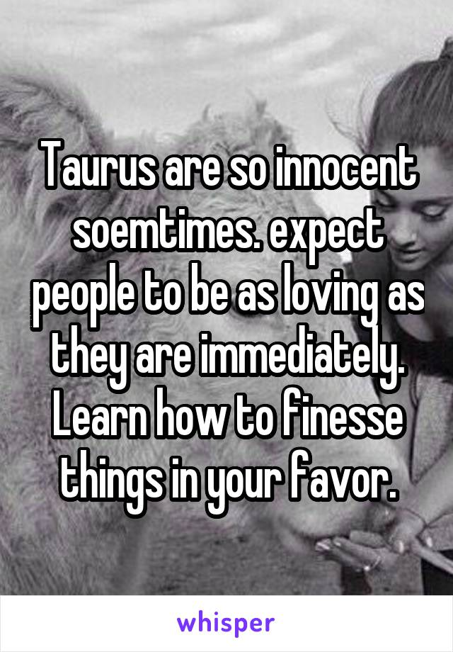 Taurus are so innocent soemtimes. expect people to be as loving as they are immediately. Learn how to finesse things in your favor.