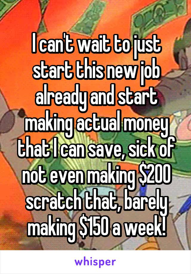 I can't wait to just start this new job already and start making actual money that I can save, sick of not even making $200 scratch that, barely making $150 a week!