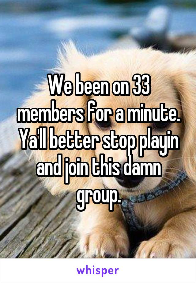 We been on 33 members for a minute. Ya'll better stop playin and join this damn group.