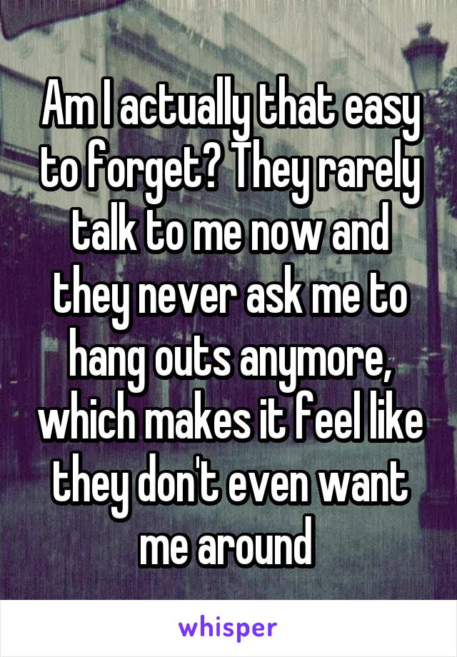 Am I actually that easy to forget? They rarely talk to me now and they never ask me to hang outs anymore, which makes it feel like they don't even want me around