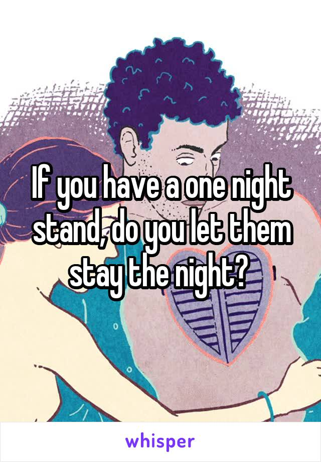 If you have a one night stand, do you let them stay the night?