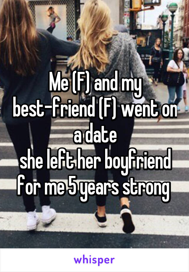 Me (F) and my best-friend (F) went on a date she left her boyfriend for me 5 years strong