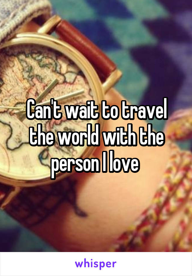 Can't wait to travel the world with the person I love