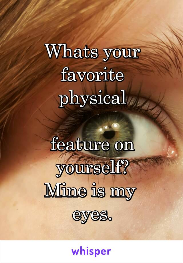 Whats your favorite  physical   feature on yourself? Mine is my  eyes.