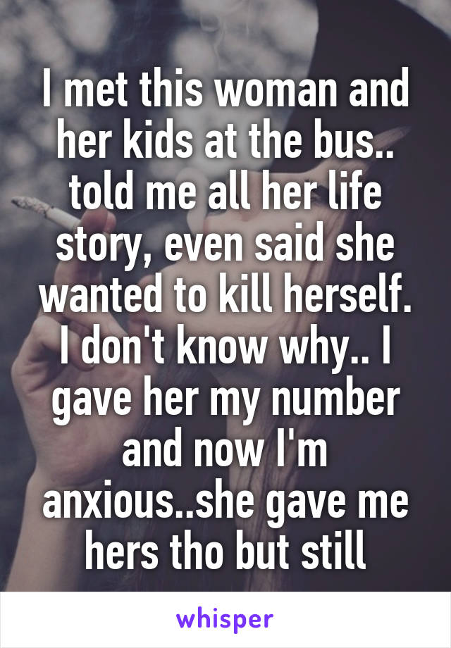 I met this woman and her kids at the bus.. told me all her life story, even said she wanted to kill herself. I don't know why.. I gave her my number and now I'm anxious..she gave me hers tho but still