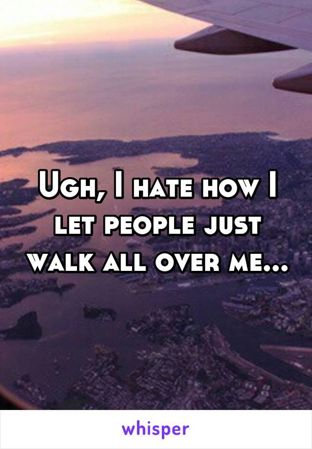 Ugh, I hate how I let people just walk all over me...