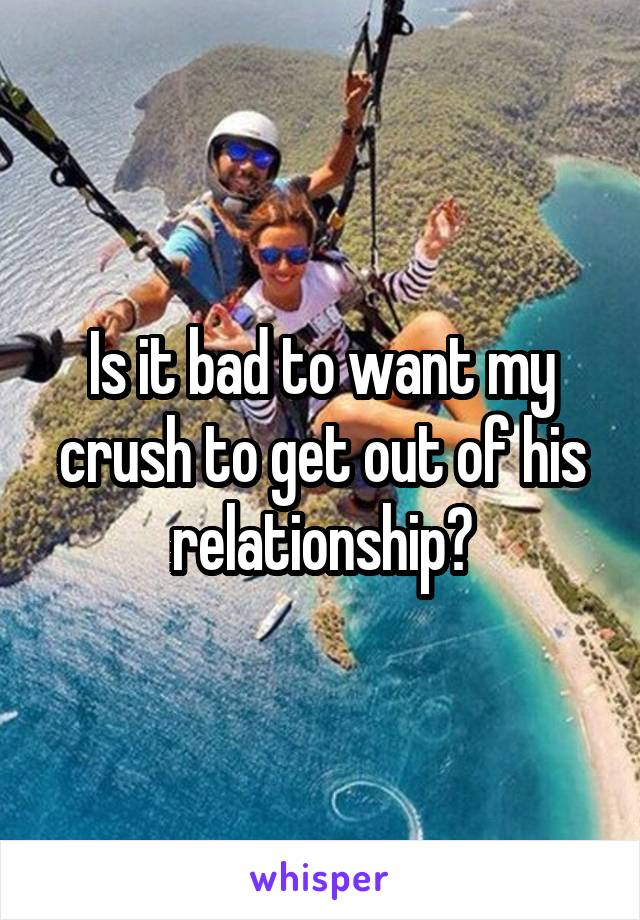 Is it bad to want my crush to get out of his relationship?