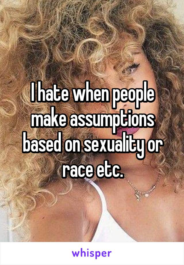 I hate when people make assumptions based on sexuality or race etc.
