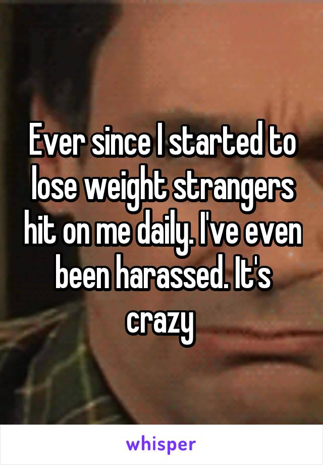 Ever since I started to lose weight strangers hit on me daily. I've even been harassed. It's crazy