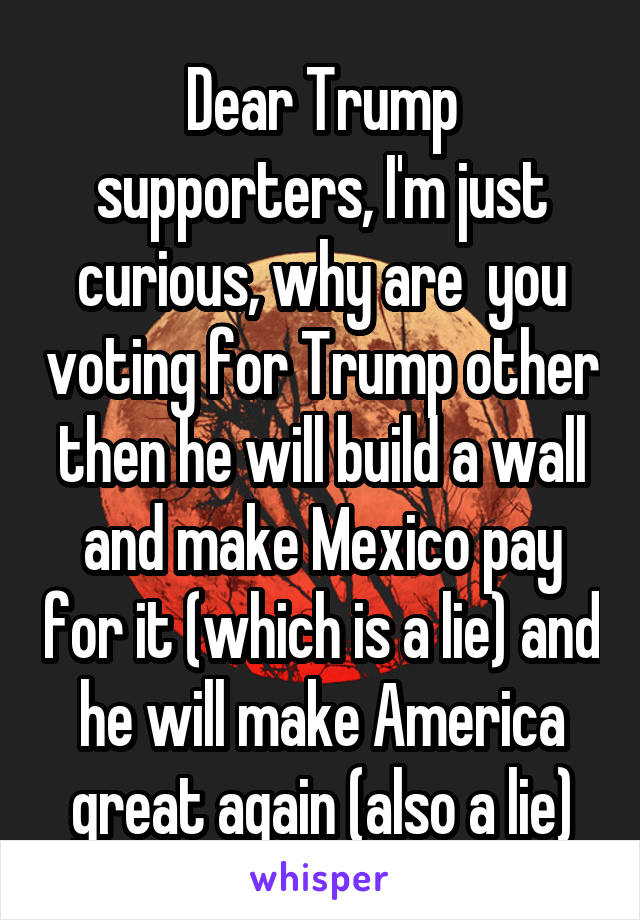 Dear Trump supporters, I'm just curious, why are  you voting for Trump other then he will build a wall and make Mexico pay for it (which is a lie) and he will make America great again (also a lie)