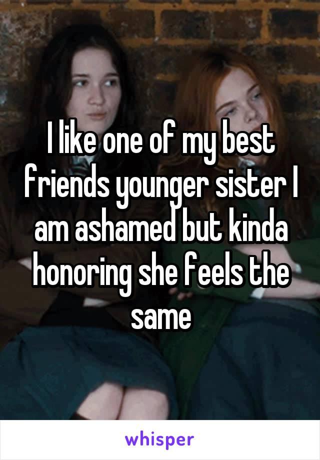 I like one of my best friends younger sister I am ashamed but kinda honoring she feels the same
