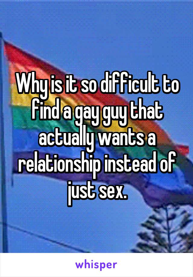 Why is it so difficult to find a gay guy that actually wants a relationship instead of just sex.