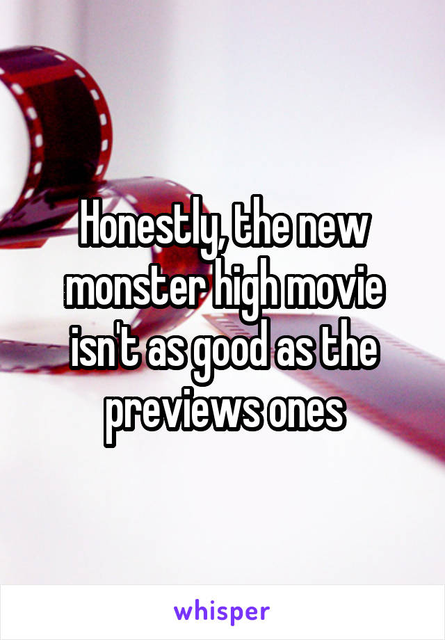 Honestly, the new monster high movie isn't as good as the previews ones