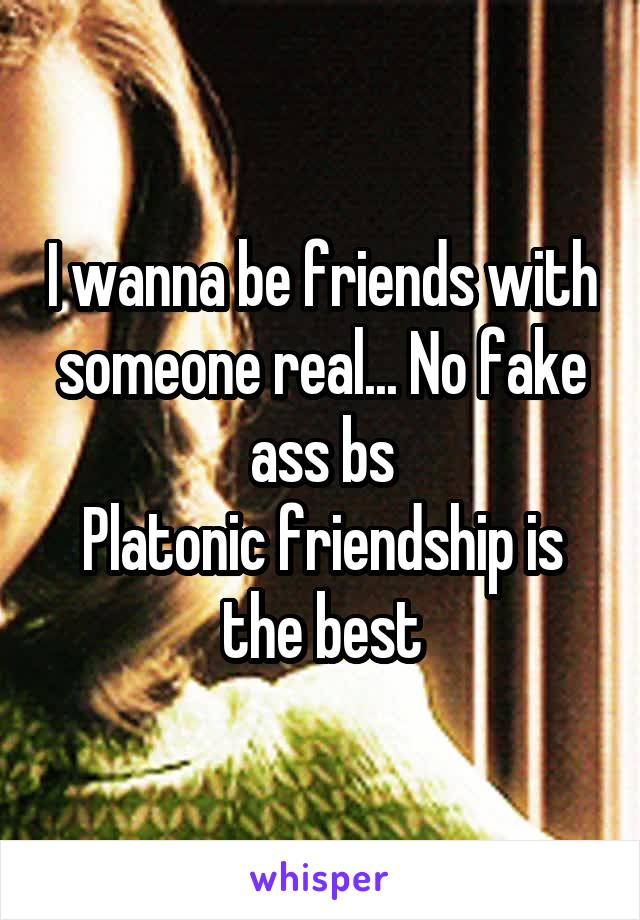 I wanna be friends with someone real... No fake ass bs Platonic friendship is the best