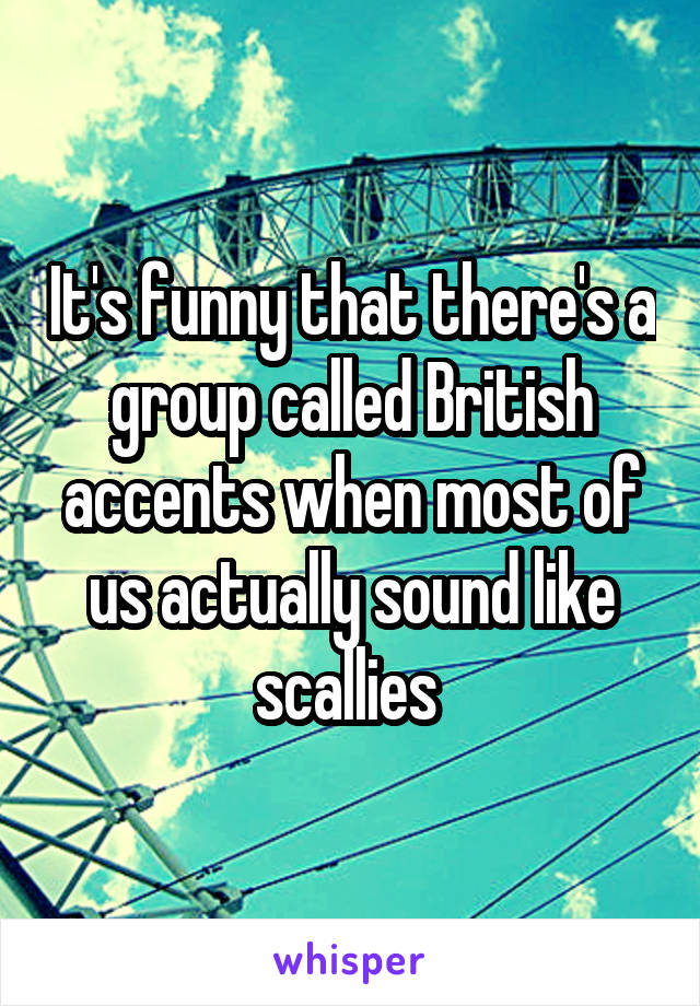 It's funny that there's a group called British accents when most of us actually sound like scallies