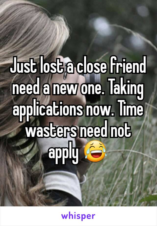 Just lost a close friend need a new one. Taking applications now. Time wasters need not apply 😂