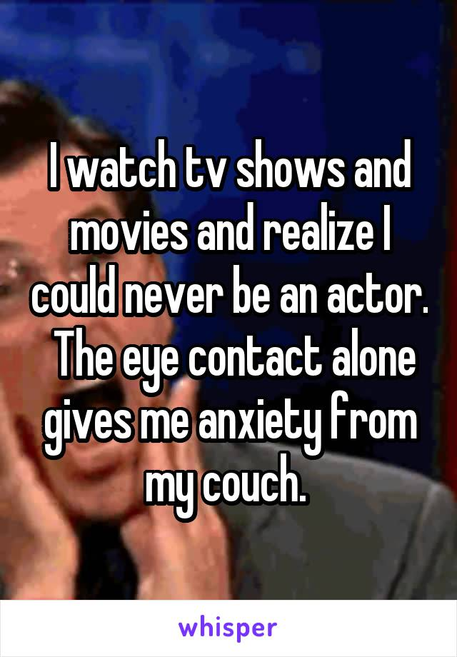 I watch tv shows and movies and realize I could never be an actor.  The eye contact alone gives me anxiety from my couch.