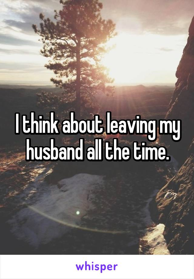 I think about leaving my husband all the time.